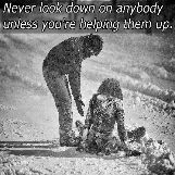 Never look down on anybody